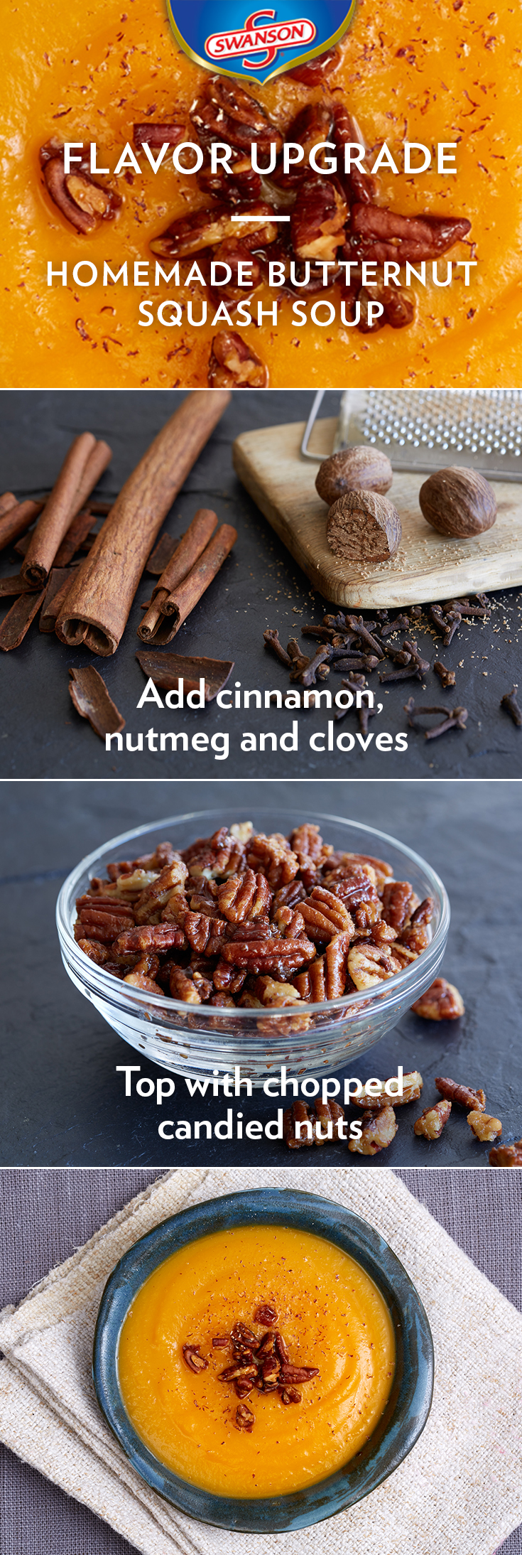 Enhance this classic comfort dish with fall spices and sweet candied nuts for added flavor and texture. Add cinnamon, nutmeg and cloves to your butternut squash soup and top with chopped candied nuts. The sweet flavors of the nuts and spices balance well with the savory notes of the squash.