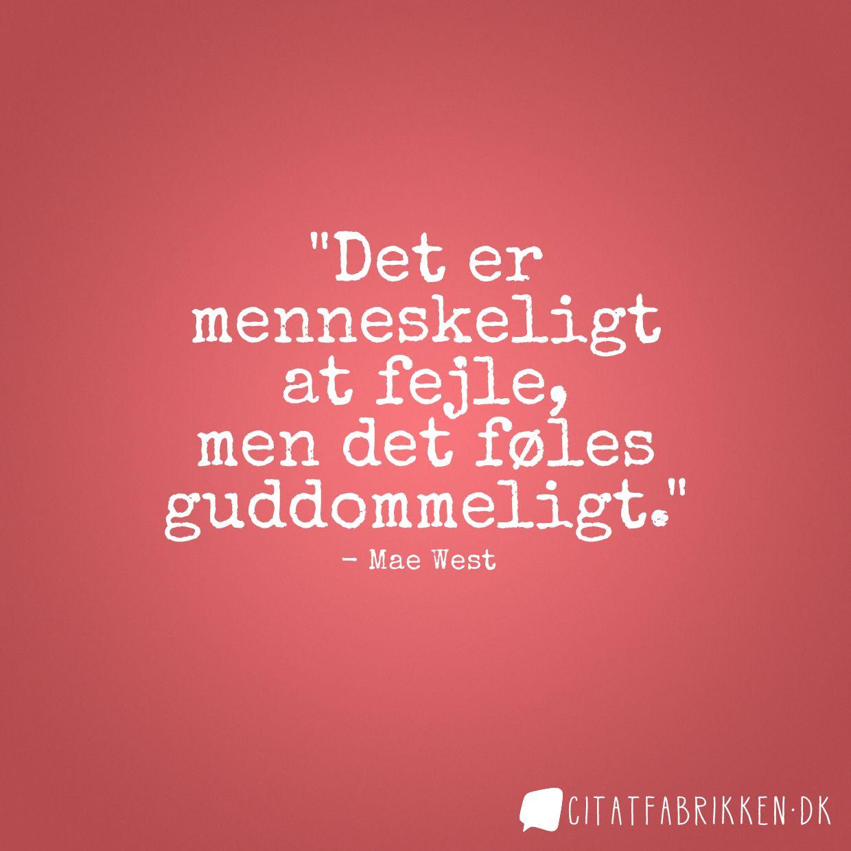 Det er menneskeligt at fejle, men det føles guddommeligt. Mae West