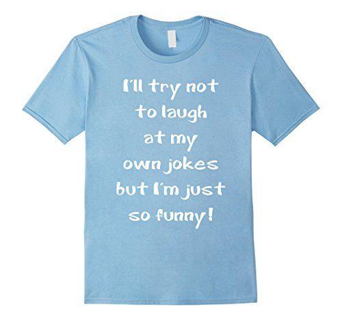 Men's I'll Try Not Laugh at My Own Jokes but I'm so Funny... https://www.amazon.com/dp/B06W9HS1N6/ref=cm_sw_r_pi_dp_x_.EA2yb10HRMX8