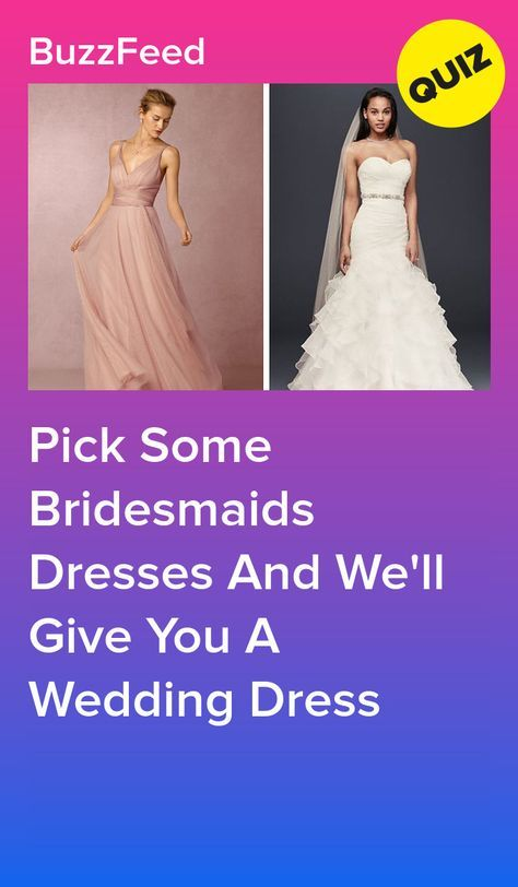 Pick Some Bridesmaids Dresses And We Ll Give You A Wedding Dress Wedding Dress Quiz Prom Dress Quiz Wedding Quiz