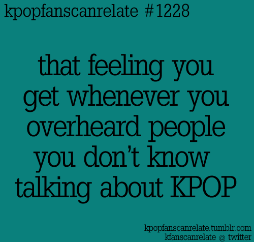 so exciting its like omg~you listen to kpop too no way~so do I