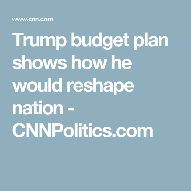 Trump Budget Plan Shows How He Would Reshape Nation  Cnnpolitics