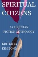 Spiritual Citizens: A Christian Fiction Anthology, an ebook by Kim Bond at Smashwords