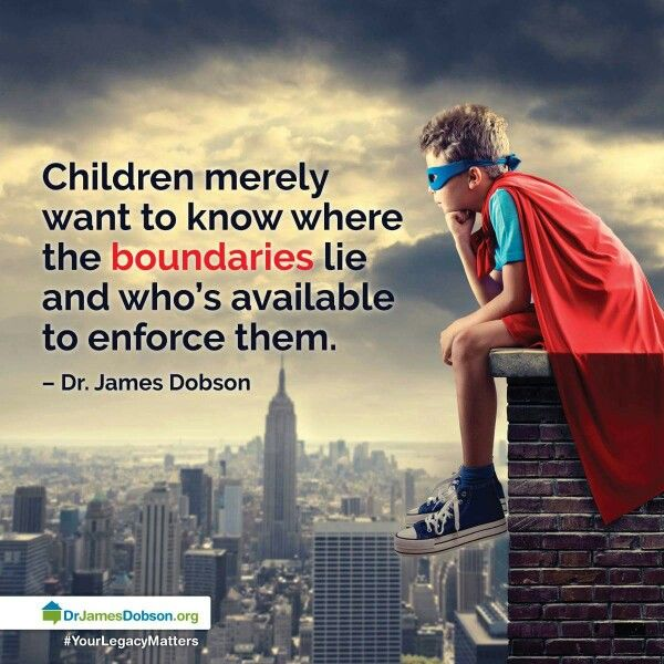 Children merely want to know where the boundaries lie and who's available to enforce them.  Dr. James Dobson