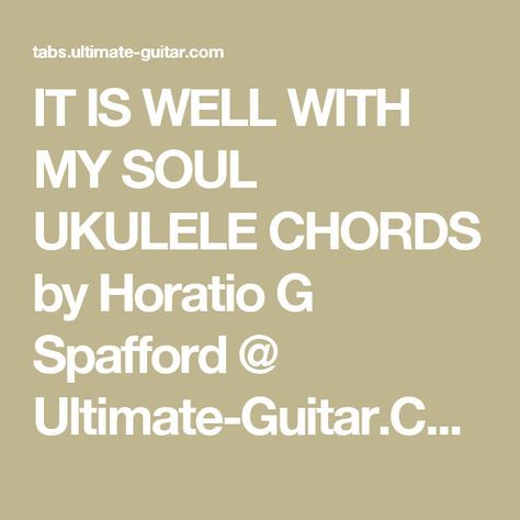 IT IS WELL WITH MY SOUL UKULELE CHORDS by Horatio G Spafford ...