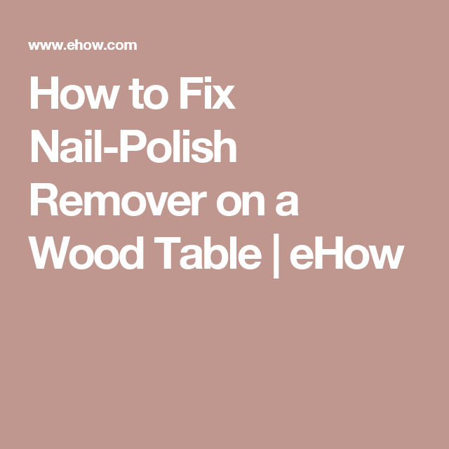How To Fix Nail Polish Remover On A Wood Table Hunker Fix Nail Polish Nail Polish Remover Nail Polish Spill