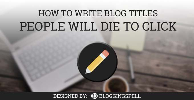 How to Write Blog Titles People Will Die to Click