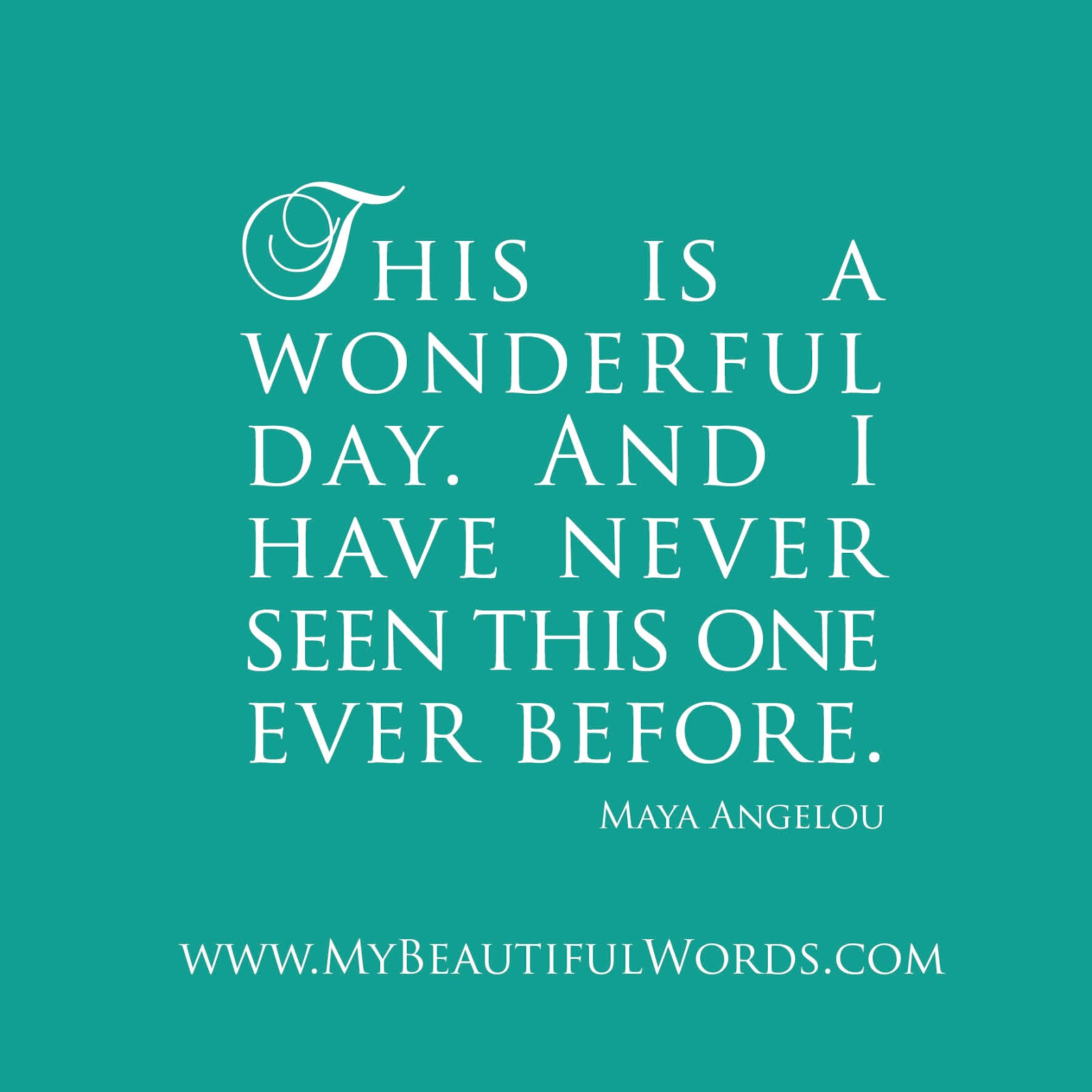 """""""This is a wonderful day And I have never seen this one ever before"""" Maya Angelou author & poet words If we all felt like this then we would"""