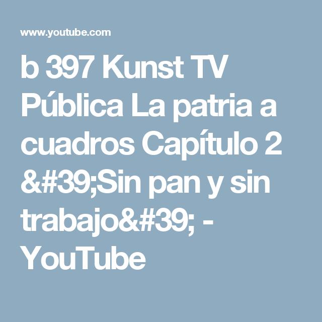 b 397 Kunst TV Pública La patria a cuadros    Capítulo 2  'Sin pan y sin trabajo' - YouTube