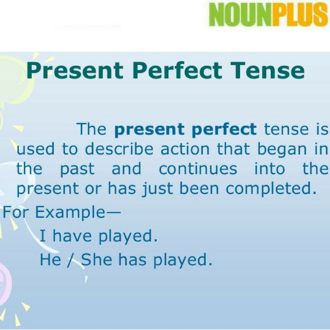 The present perfect tense describes an action that started in the ...