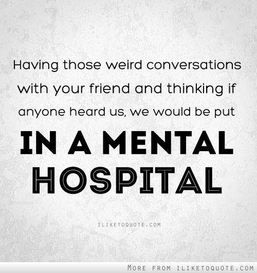 We Would Be Put In A Mental Hospital Friendship Humor Friendship Quotes Funny Friends Quotes