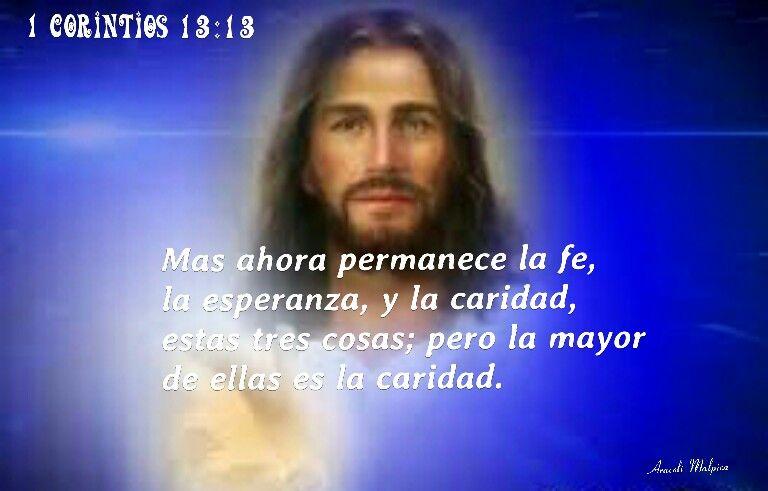 1ª a los Corintios, 13:13 - Mas ahora permanece la fe, la esperanza, y la caridad, estas tres cosas; pero la mayor de ellas es la caridad.
