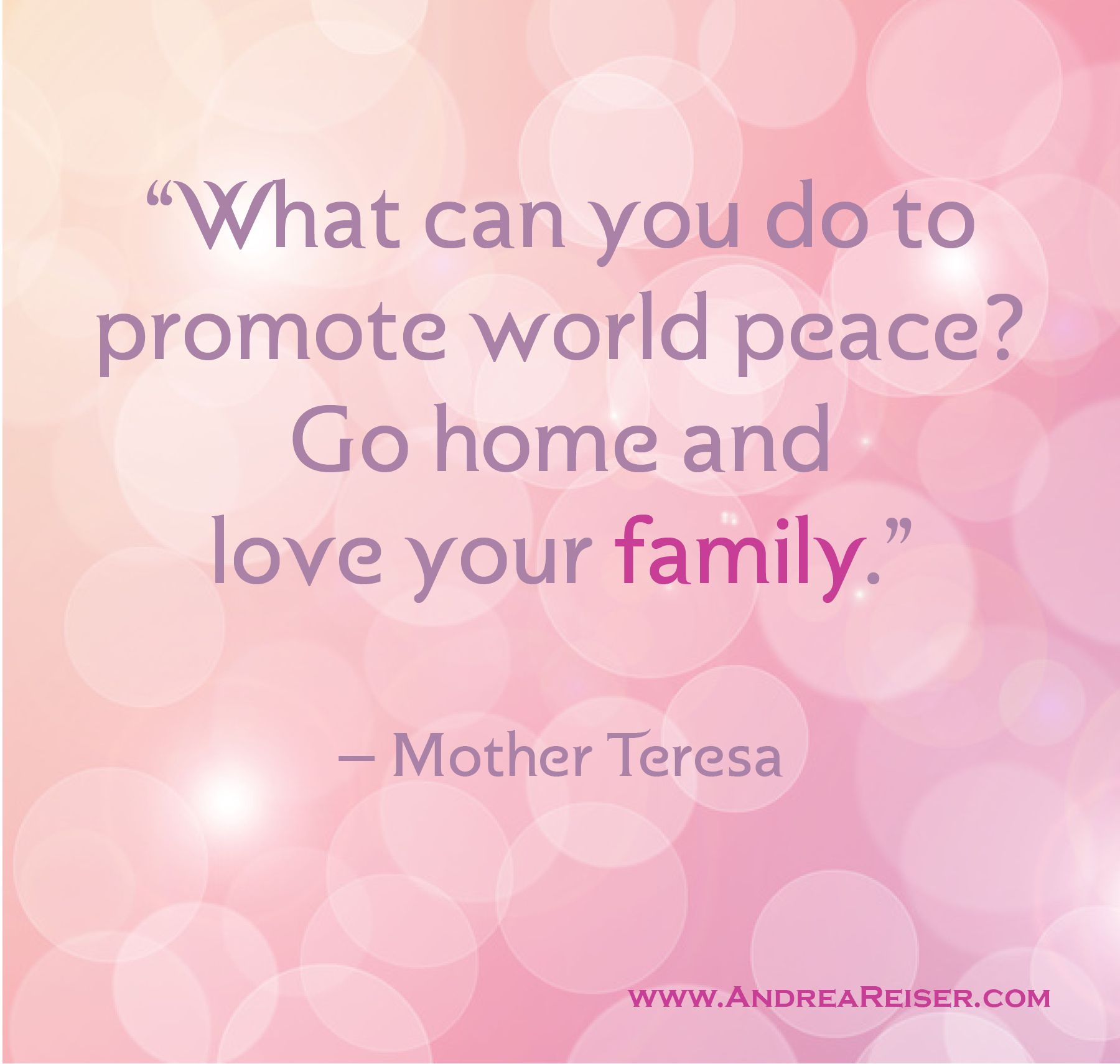 What Can You Do To Promote World Peace Go Home And Love Your Family Mother Teresa World Peace Love Your Family World Peace Quotes