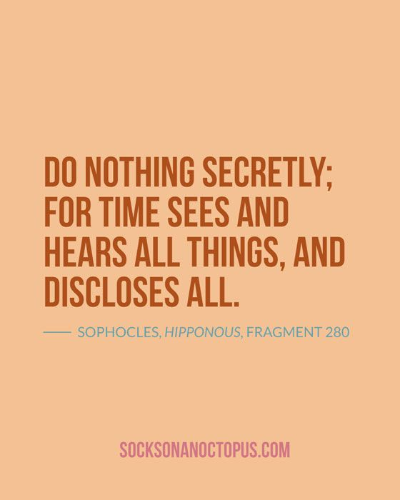 Quote Of The Day: November 29, 2014 - Do nothing secretly; for Time sees and hears all things, and discloses all. — Sophocles, Hipponous, Fragment 280