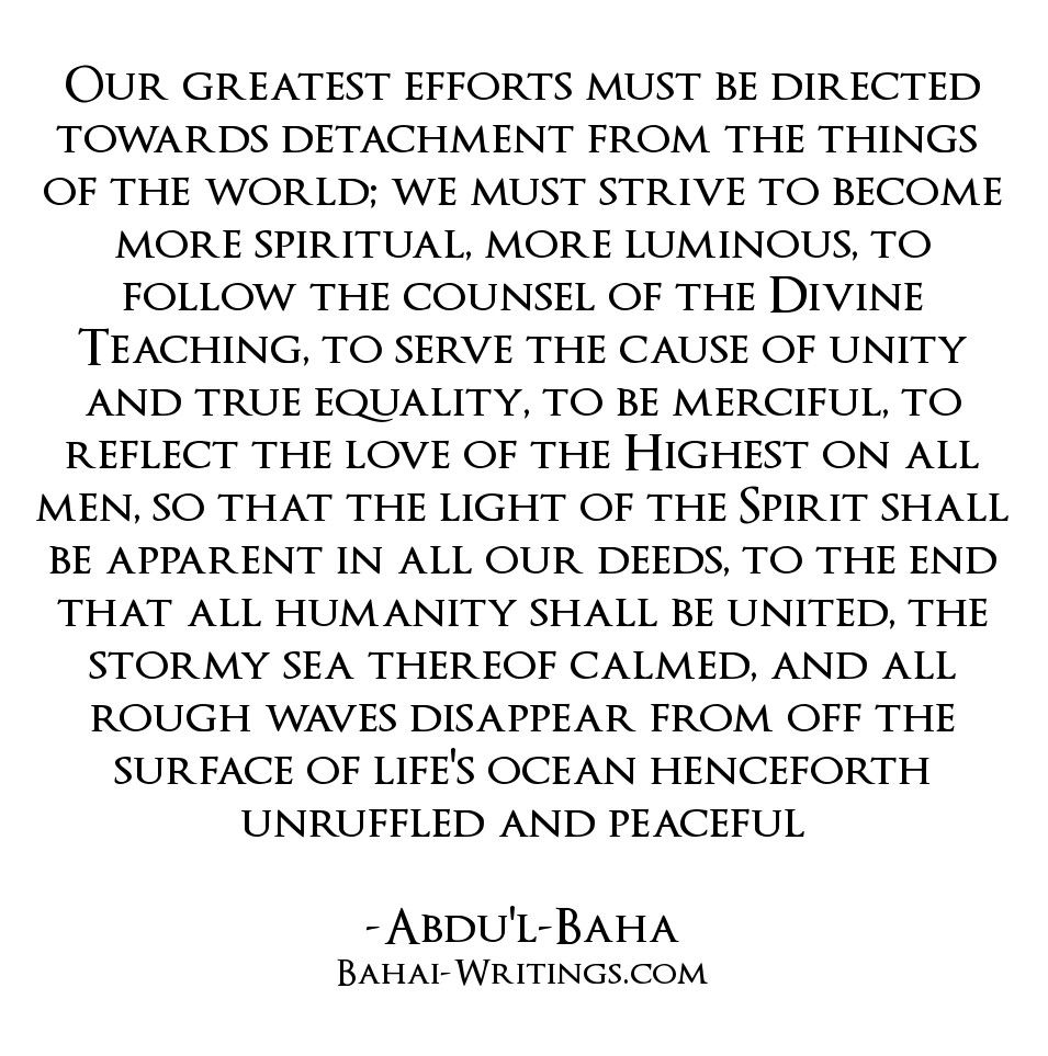 Our greatest efforts must be directed towards detachment from the things of the world; we must strive to become more spiritual, more luminous, to follow the counsel of the Divine Teaching, to serve the cause of unity and true equality, to be merciful, to reflect the love of the Highest on all men, so that the light of the Spirit shall be apparent in all our deeds, to the end that all humanity shall be united, the stormy sea thereof calmed, and all rough waves disappear from off the surface…