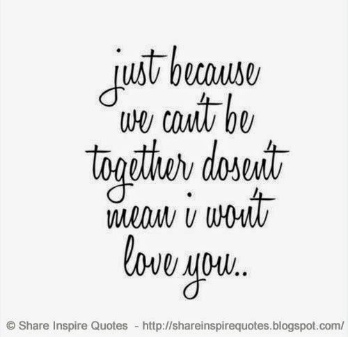 Just because we can\'t be together doesn\'t mean I won\'t love ...