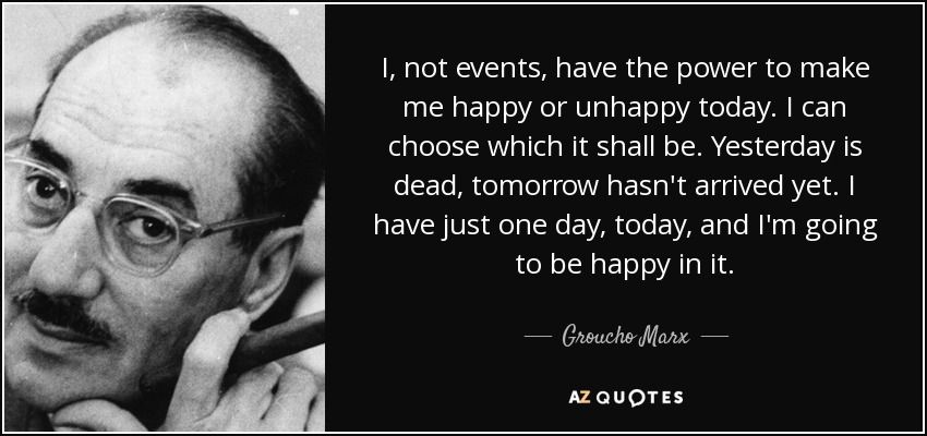 Groucho Marx quote: I, not events, have the power to make me