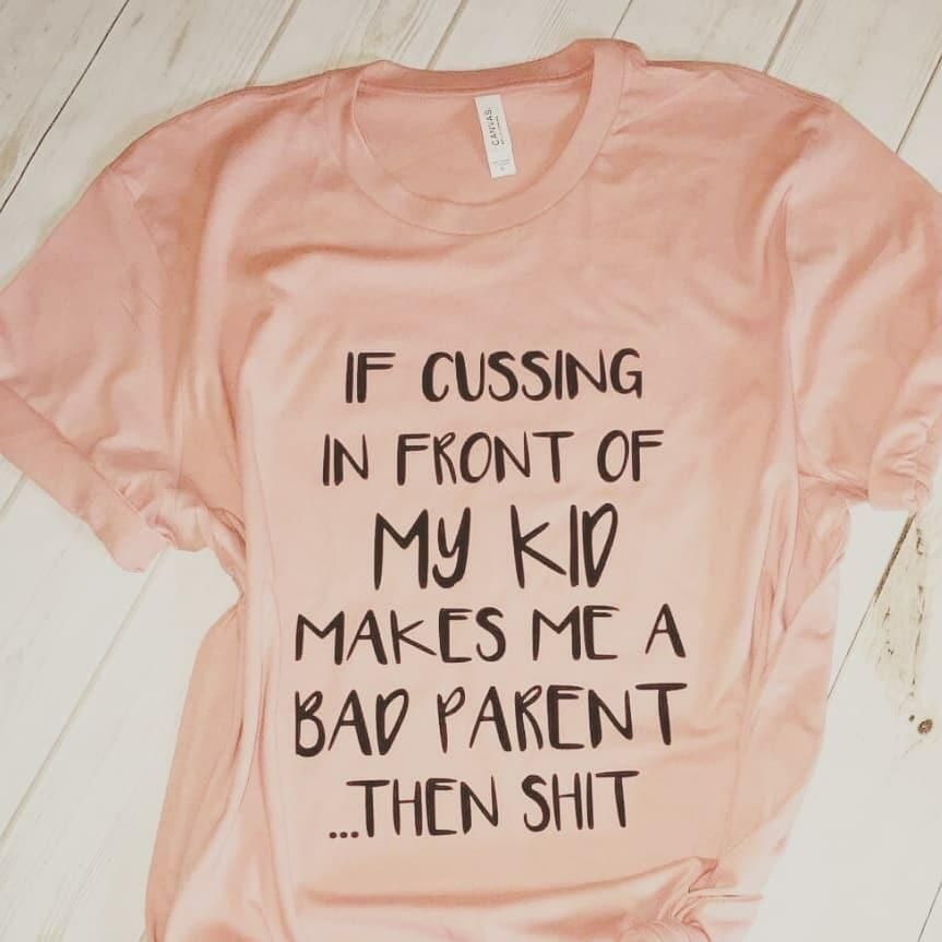 Latest Funny Mom  If cussing in front of my kid makes me a bad parent then shit funny mom life tee Availabe in peach and eggplant unjsex fit size down for tighter fit made to order please allow 7-14 business days to process 6