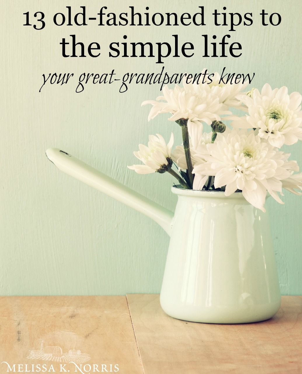 13 Steps to the Simple Life Your Great-Grandparents Knew – Melissa K. Norris