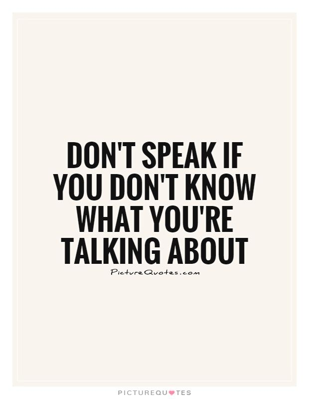 Don\'t speak if you don\'t know what you\'re talking about ...