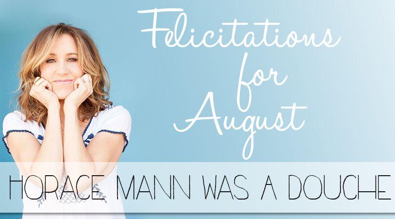 Horace Mann Was A Douche #Felicitations #FelicityHuffman
