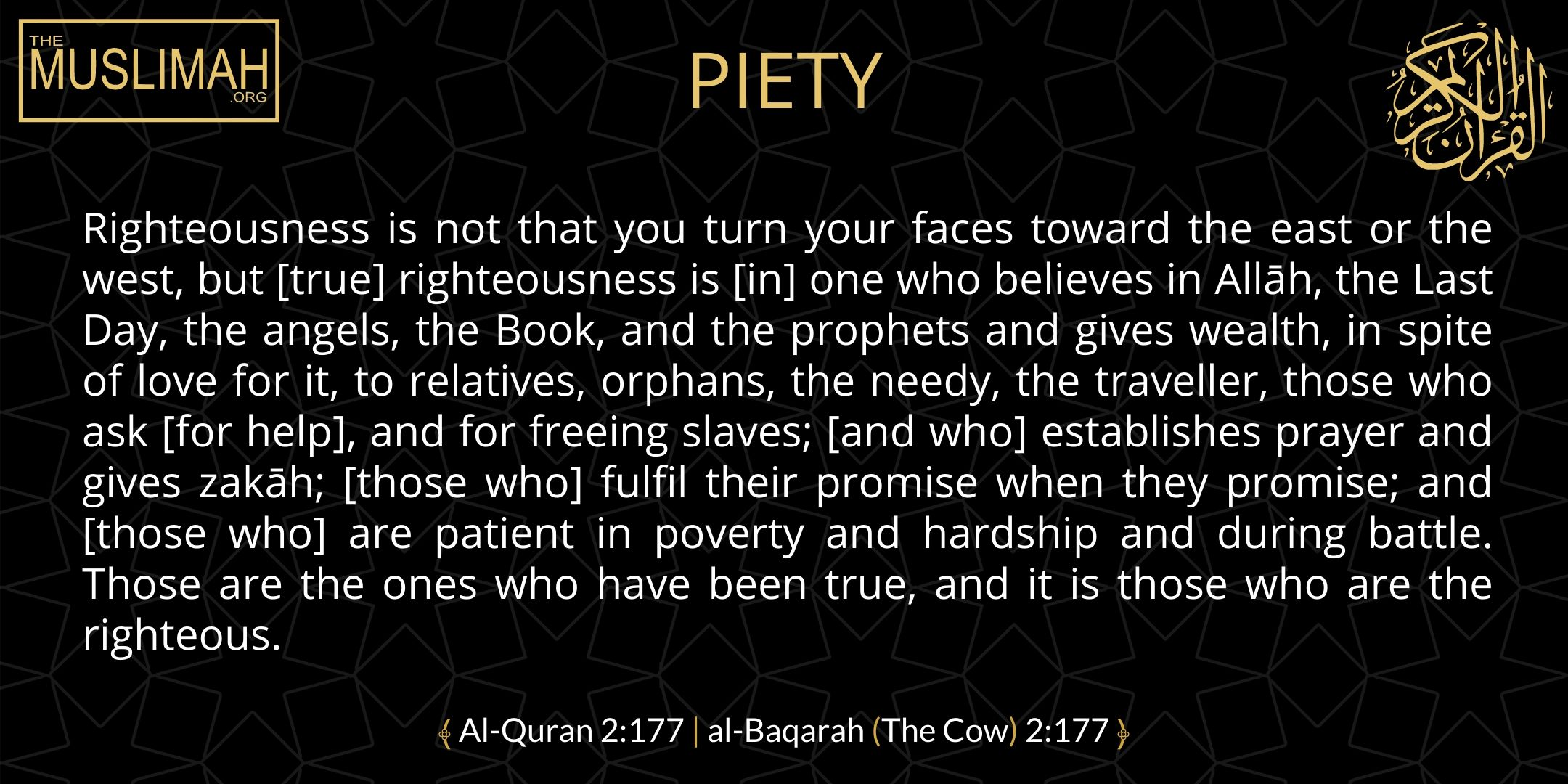PIETY    Righteousness is not that you turn your faces toward the east or the west, but [true] righteousness is [in] one who believes in Allāh, the Last Day, the angels, the Book, and the prophets and gives wealth, in spite of love for it, to relatives, orphans, the needy, the traveller, those who ask [for help], and for freeing slaves; [and who] establishes prayer and gives zakāh; [those who] fulfil their promise when they promise; and [those who] are patient in poverty and hardship and during battle. Those are the ones who have been true, and it is those who are the righteous.  ﴾ Al-Quran 2:177   al-Baqarah (The Cow) 2:177 ﴿