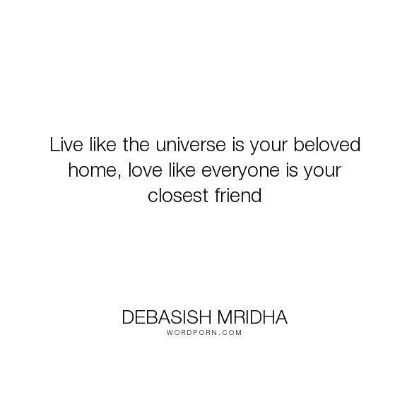 """Debasish Mridha - """"Live like the universe is your beloved home, love like everyone is your closest friend..."""". life, inspirational, truth, philosophy, wisdom, happiness, hope, knowledge, education, quotes, intelligence, love"""