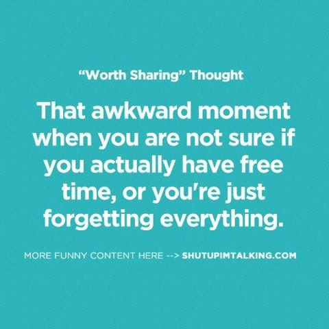 that awkard moment when you are not sure if you actually have free time or you're just forgetting everything.