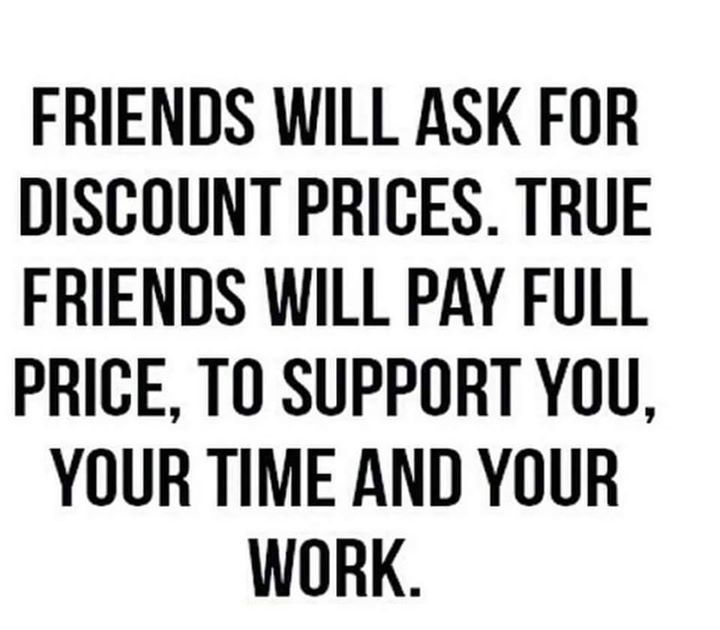Friends Will Ask For Discount Prices True Friends Will Pay Full