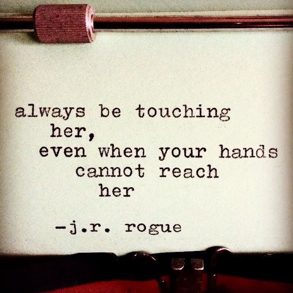 Always be touching her, even when your hands cannot reach her.