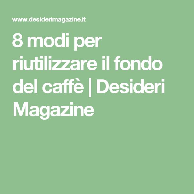 8 Modi Per Riutilizzare Il Fondo Del Caffe Desideri Magazine Caffe Fondi Di Caffe Fonduta