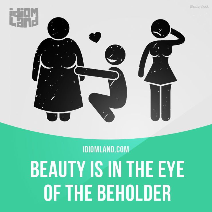 """""""Beauty is in the eye of the beholder"""" means """"different people have different opinions about what or who is beautiful"""". Example: It's true that beauty is in the eye of the beholder. I haven't found any of Mary's boyfriends attractive."""