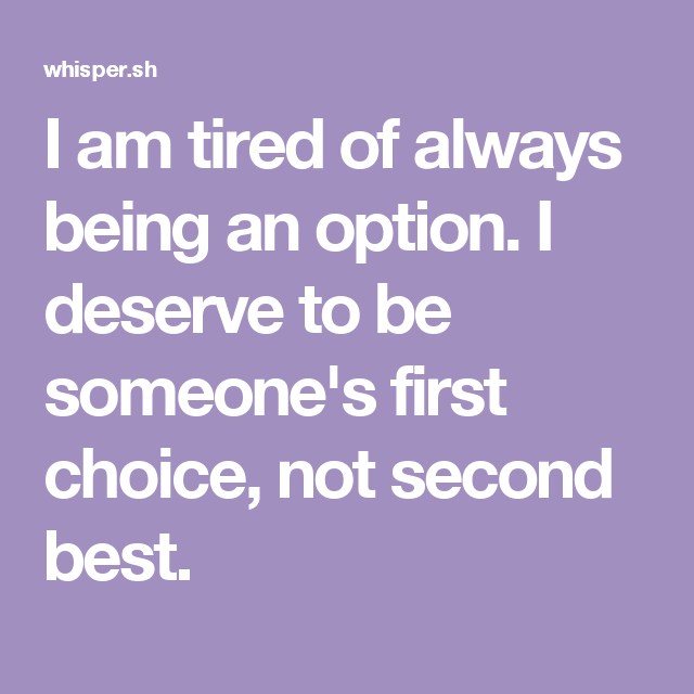 I Am Tired Of Always Being An Option I Deserve To Be Someones