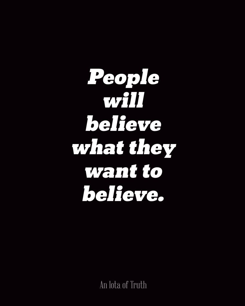 People will believe what they want to believe