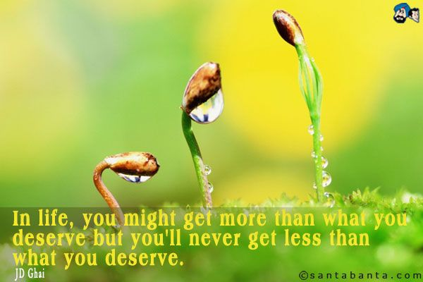 In life, you might get more than what you deserve but you'll never get less than what you deserve.