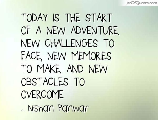 Today Is The Start Of A New Adventure New Challenges To Face New Memories To Ma New Adventure Quotes Adventure Quotes Inspiration Challenge Quotes Motivation