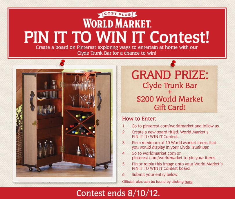 Cost Plus World Market PIN IT TO WIN IT CONTEST. Create a board to enter for a chance to win our Grand Prize: Clyde Trunk Bar & a $200 World Market gift card. Contest ends 8/10/12. Click pin for details.