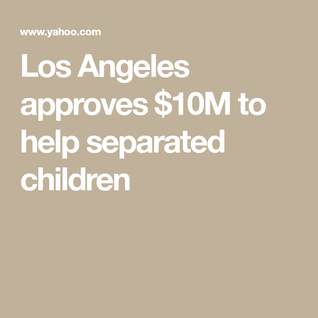 Los Angeles approves 10M to help separated children