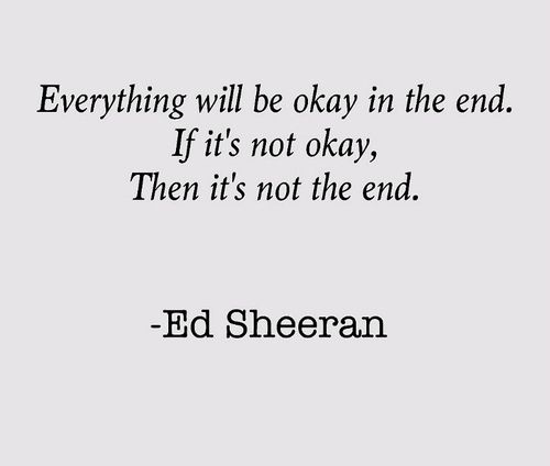 ed sheeran s quotes everything will be okay in the end if it s not okay it s not the end. Black Bedroom Furniture Sets. Home Design Ideas
