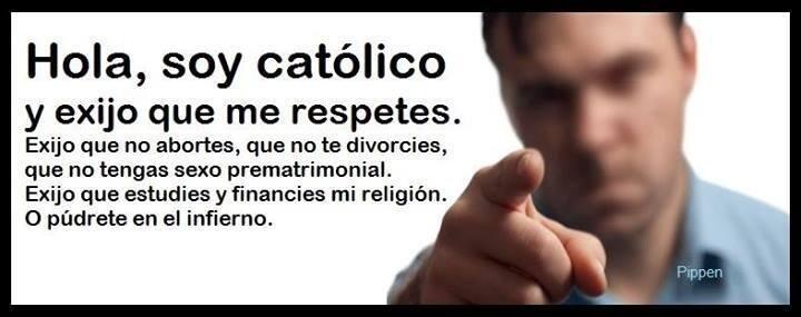 ... Hola, soy católico y exijo que me respetes. Exijo que no abortes, que no te divorcies, que no tengas sexo prematrimonial. Exijo que estudios y que financies mi religión. O púdrete en el infierno.