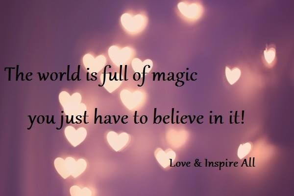 The world is full of magic, you just have to believe in it! https://www.facebook.com/LOVEANDINSPIREALL