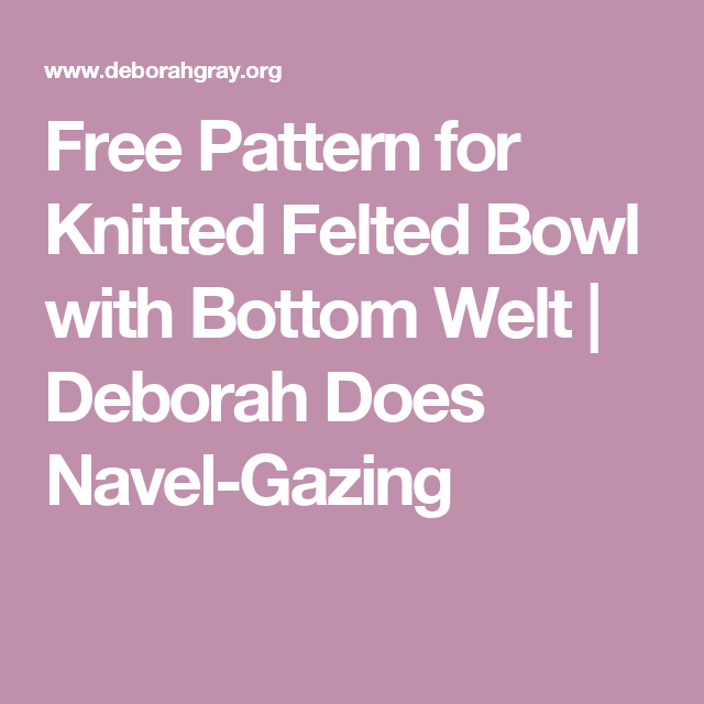 Free Pattern For Knitted Felted Bowl With Bottom Welt Deborah Does