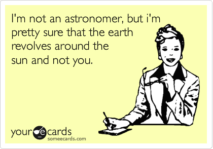 I'm not an astronomer, but i'm pretty sure that the earth revolves around the sun and not you. | Confession Ecard | someecards.com