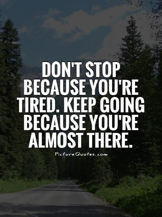 Motivational Quotes To Keep Going In Life: Don't Stop Because You're Tired. Keep Going Because You're