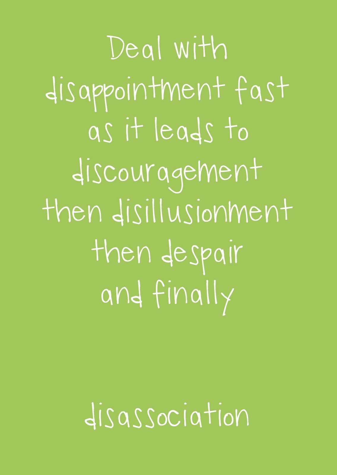 Deal with disappointment fast as it leads to discouragement, then  disillusionment, then despair,