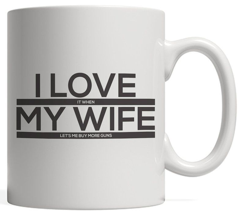 I love it when my wife lets me buy more guns mug funny
