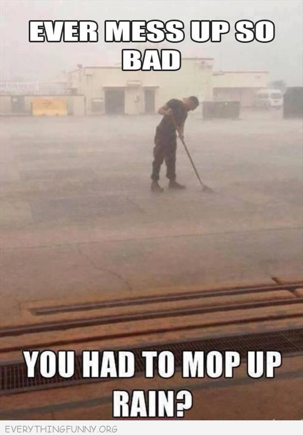 Funny Quotes Sorry I Messed Up: Funy Caption Every Mess Up So Bad You Had To Mop Up Rain