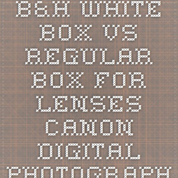 B&H white box vs regular box for lenses - Canon Digital