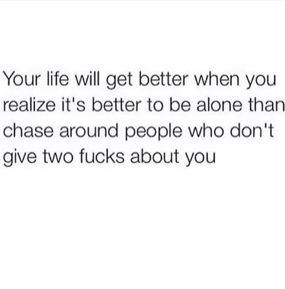 Your life will get better when you realize it's better to be alone than chase around people who don't give two fucks about you.