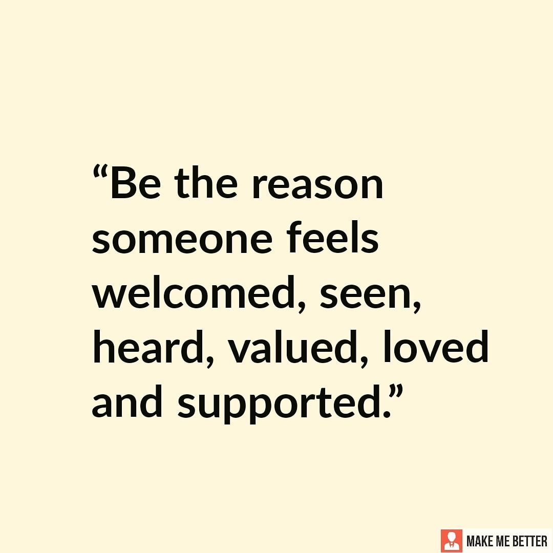 Be supportive be the reason someone feels